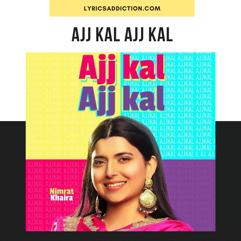 NIMRAT KHAIRA - AJJ KAL AJJ KAL SONG LYRICS